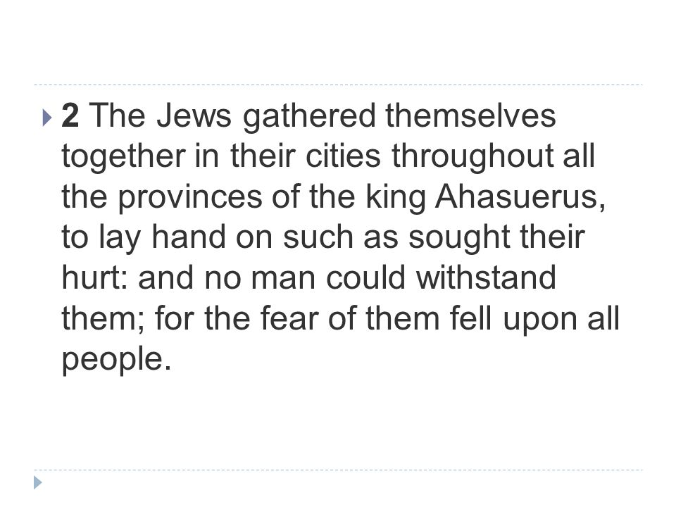  2 The Jews gathered themselves together in their cities throughout all the provinces of the king Ahasuerus, to lay hand on such as sought their hurt: and no man could withstand them; for the fear of them fell upon all people.