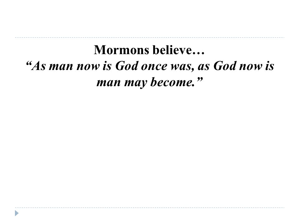 Mormons believe… As man now is God once was, as God now is man may become.