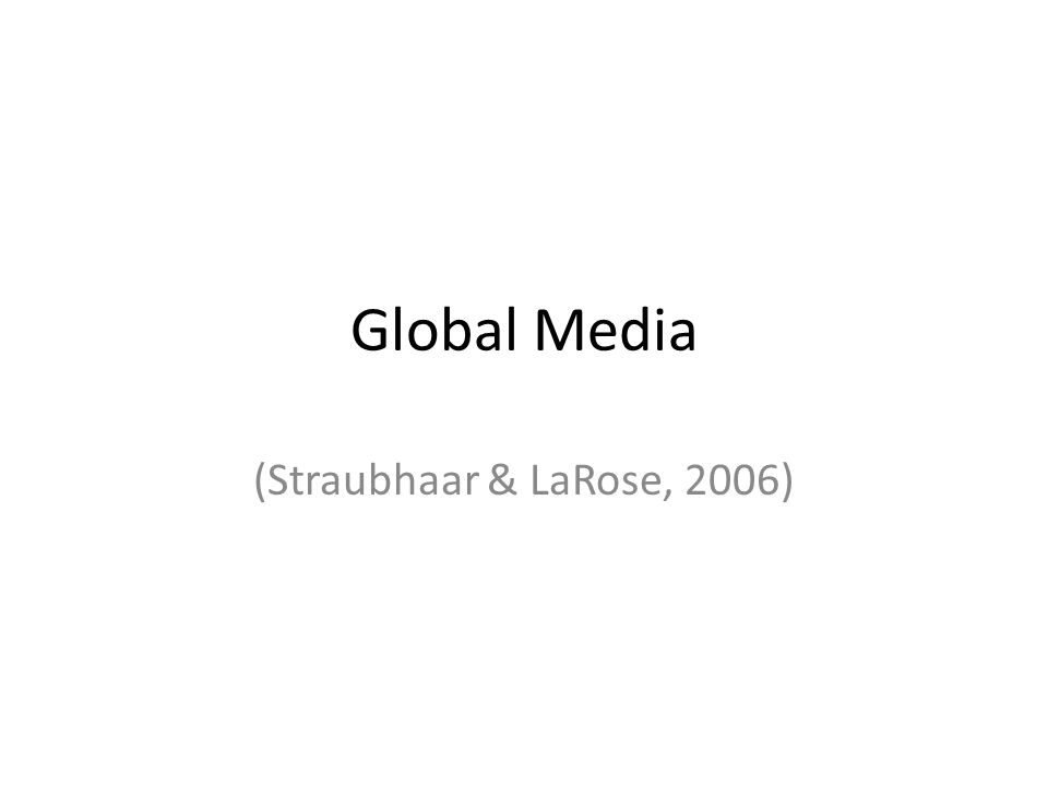 Globalization Globalization of media is probably most pervasive at the level of media industry models – ways of organizing and creating media.