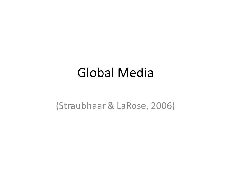 Global Media (Straubhaar & LaRose, 2006)