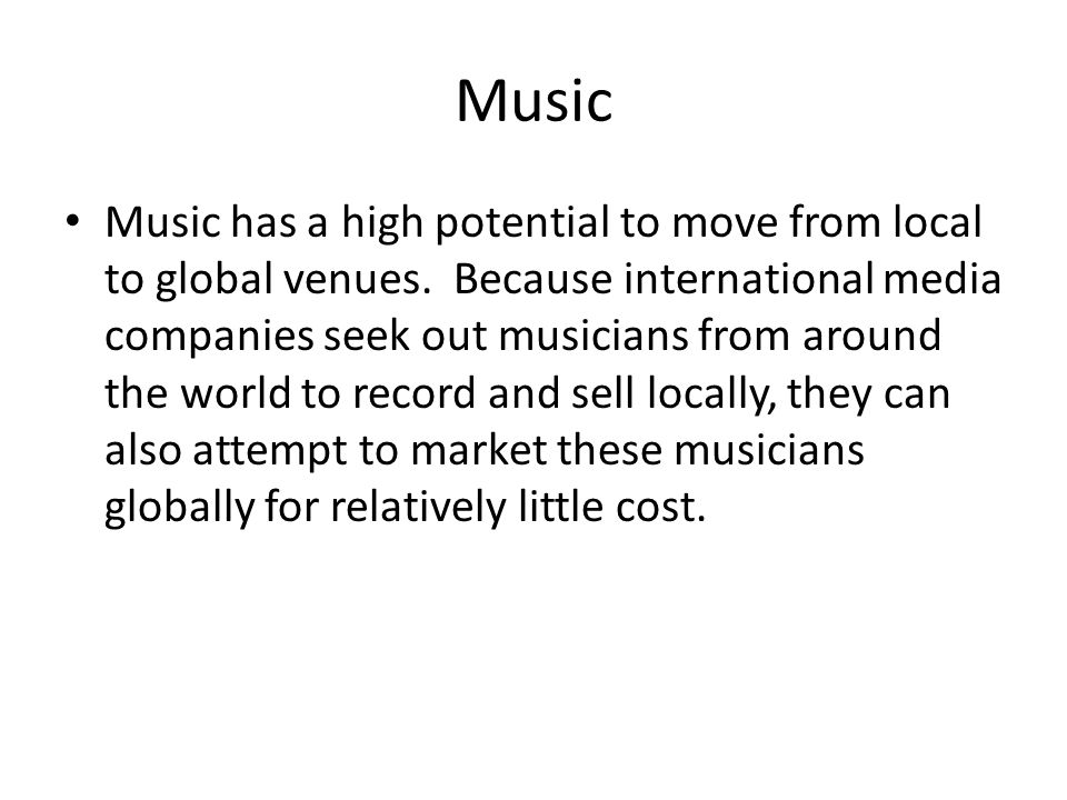 Music Music has a high potential to move from local to global venues.