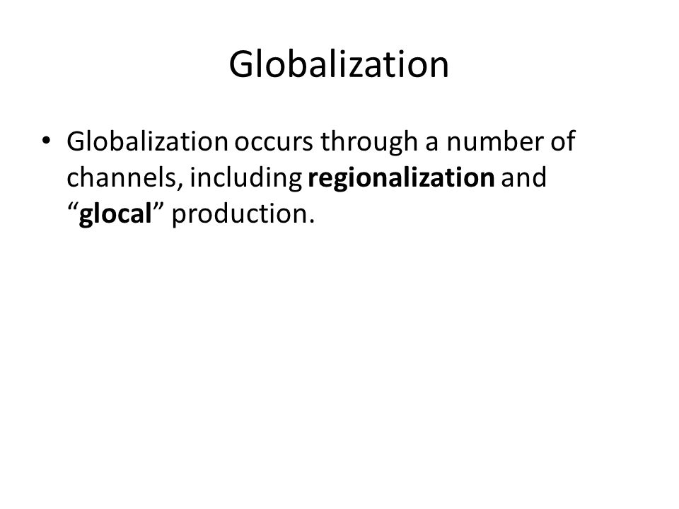 Globalization Globalization occurs through a number of channels, including regionalization and glocal production.