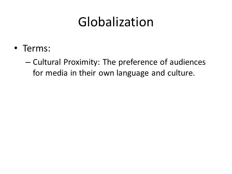 Globalization Terms: – Cultural Proximity: The preference of audiences for media in their own language and culture.