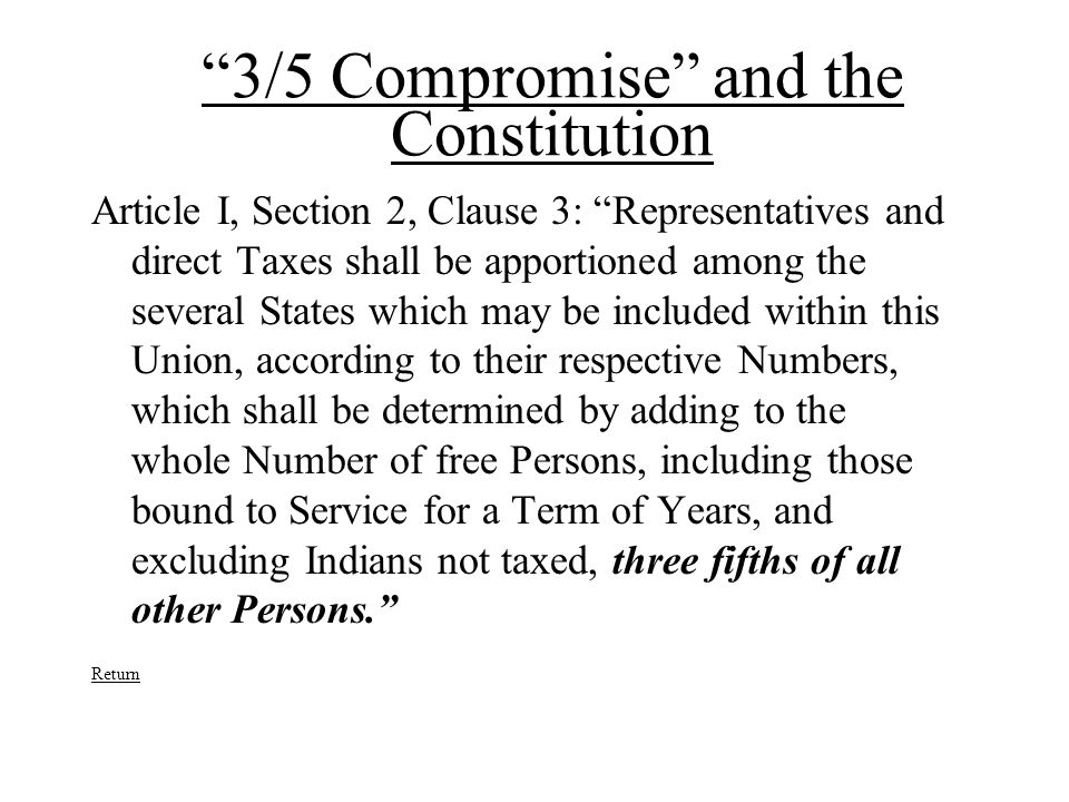 3/5 Compromise and the Constitution Article I, Section 2, Clause 3: Representatives and direct Taxes shall be apportioned among the several States which may be included within this Union, according to their respective Numbers, which shall be determined by adding to the whole Number of free Persons, including those bound to Service for a Term of Years, and excluding Indians not taxed, three fifths of all other Persons. Return
