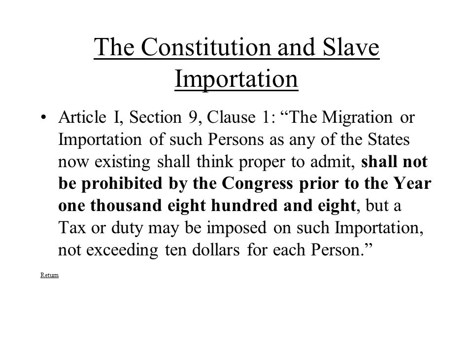 The Constitution and Slave Importation Article I, Section 9, Clause 1: The Migration or Importation of such Persons as any of the States now existing shall think proper to admit, shall not be prohibited by the Congress prior to the Year one thousand eight hundred and eight, but a Tax or duty may be imposed on such Importation, not exceeding ten dollars for each Person. Return