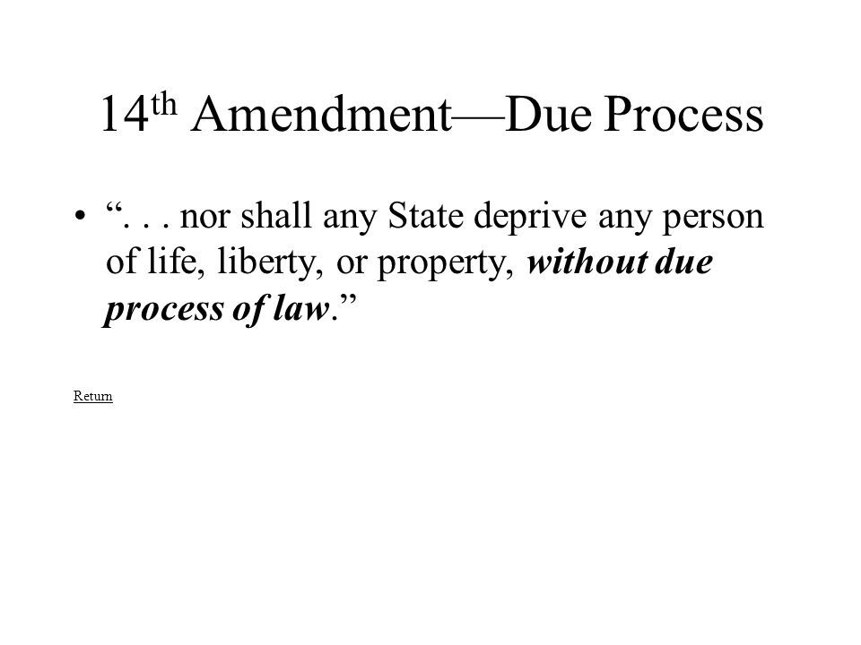 "14 th Amendment—Due Process ""... nor shall any State deprive any person of life, liberty, or property, without due process of law."" Return"