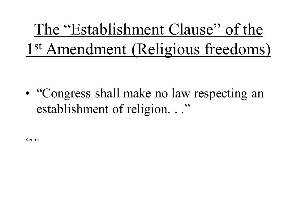 "The ""Establishment Clause"" of the 1 st Amendment (Religious freedoms) ""Congress shall make no law respecting an establishment of religion..."" Return"