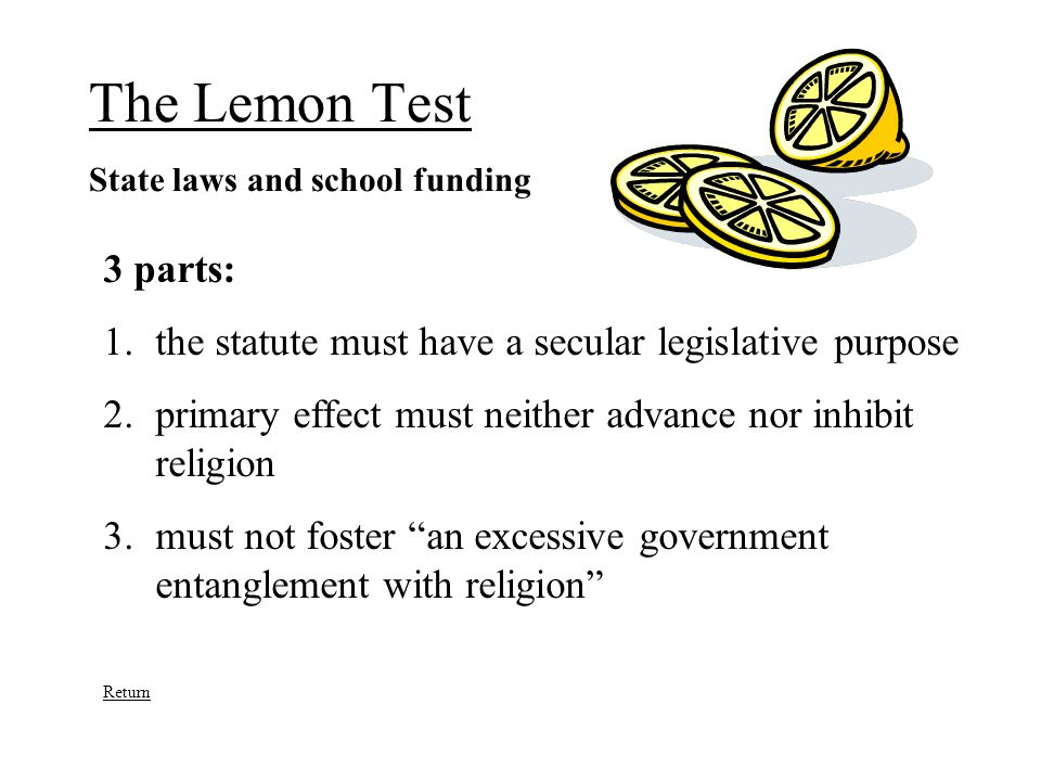 The Lemon Test State laws and school funding 3 parts: 1.the statute must have a secular legislative purpose 2.primary effect must neither advance nor inhibit religion 3.must not foster an excessive government entanglement with religion Return