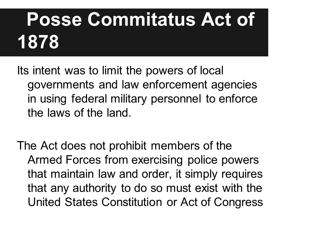 Posse Commitatus Act of 1878 Its intent was to limit the powers of local governments and law enforcement agencies in using federal military personnel to enforce the laws of the land.