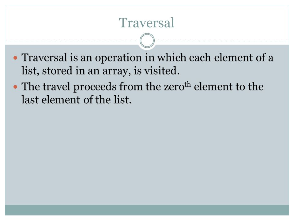 Traversal Traversal is an operation in which each element of a list, stored in an array, is visited.