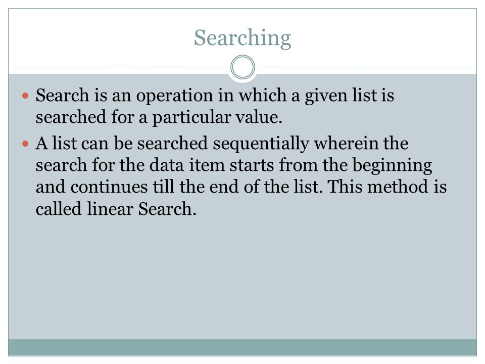 Searching Search is an operation in which a given list is searched for a particular value.