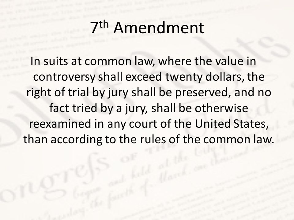 7 th Amendment In suits at common law, where the value in controversy shall exceed twenty dollars, the right of trial by jury shall be preserved, and no fact tried by a jury, shall be otherwise reexamined in any court of the United States, than according to the rules of the common law.
