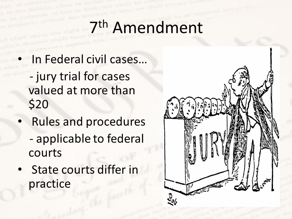 7 th Amendment In Federal civil cases… - jury trial for cases valued at more than $20 Rules and procedures - applicable to federal courts State courts differ in practice