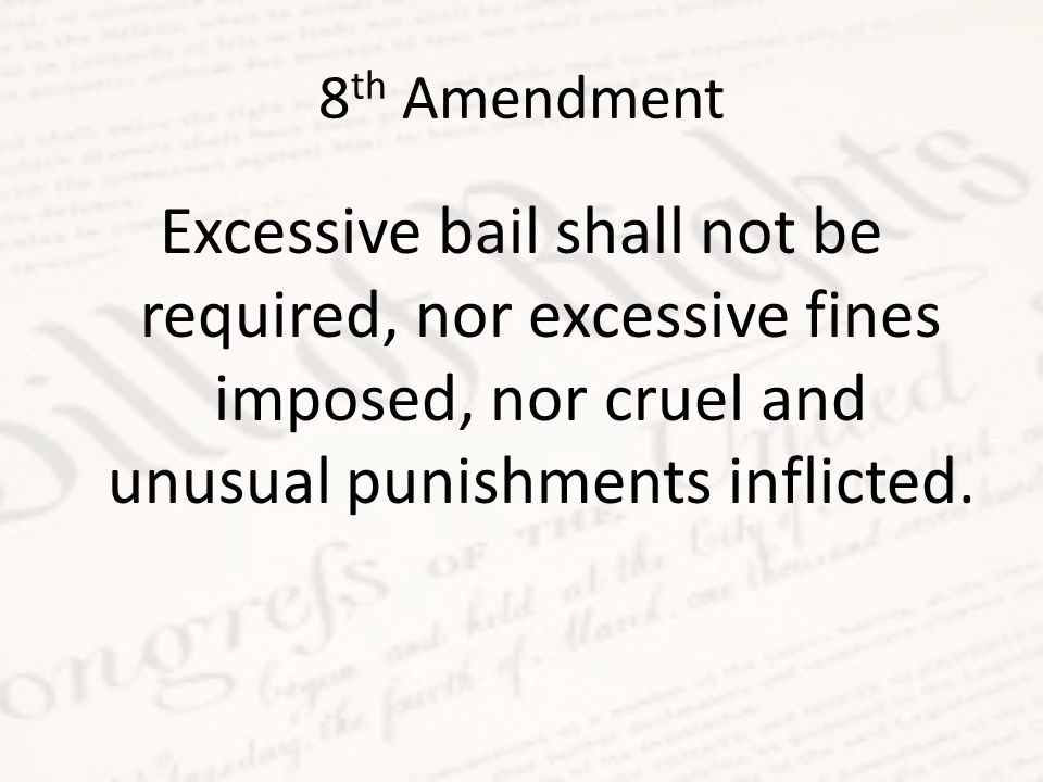 8 th Amendment Excessive bail shall not be required, nor excessive fines imposed, nor cruel and unusual punishments inflicted.