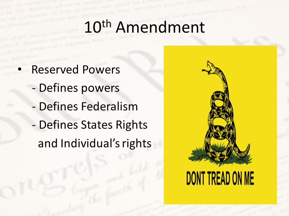 10 th Amendment Reserved Powers - Defines powers - Defines Federalism - Defines States Rights and Individual's rights