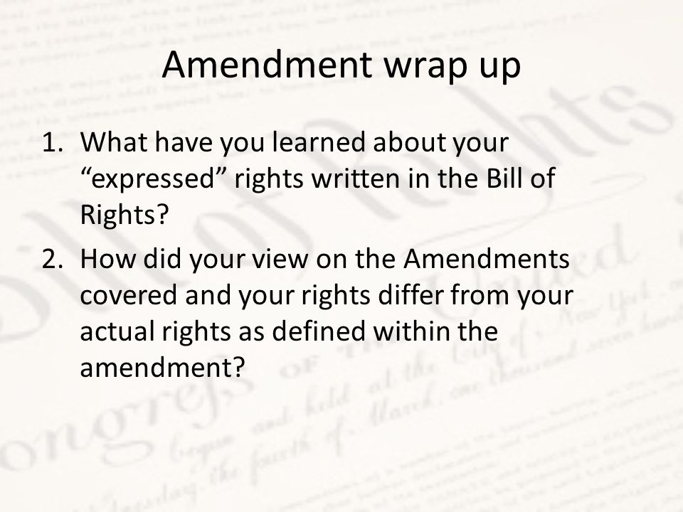 Amendment wrap up 1.What have you learned about your expressed rights written in the Bill of Rights.