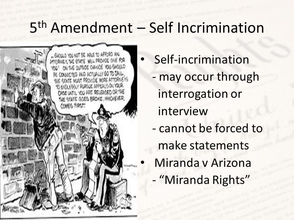 5 th Amendment – Self Incrimination Self-incrimination - may occur through interrogation or interview - cannot be forced to make statements Miranda v Arizona - Miranda Rights