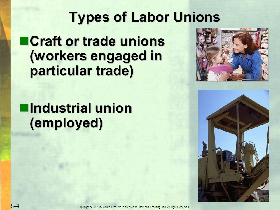 Copyright © 2004 by South-Western, a division of Thomson Learning, Inc. All rights reserved. 8-4 Types of Labor Unions Craft or trade unions (workers