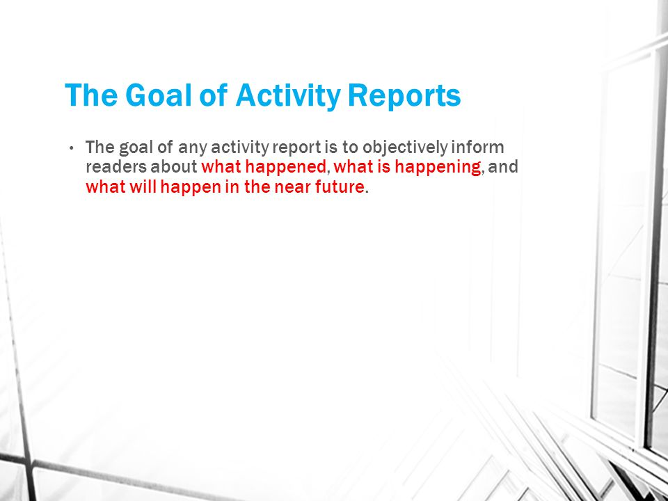 The Goal of Activity Reports The goal of any activity report is to objectively inform readers about what happened, what is happening, and what will ha