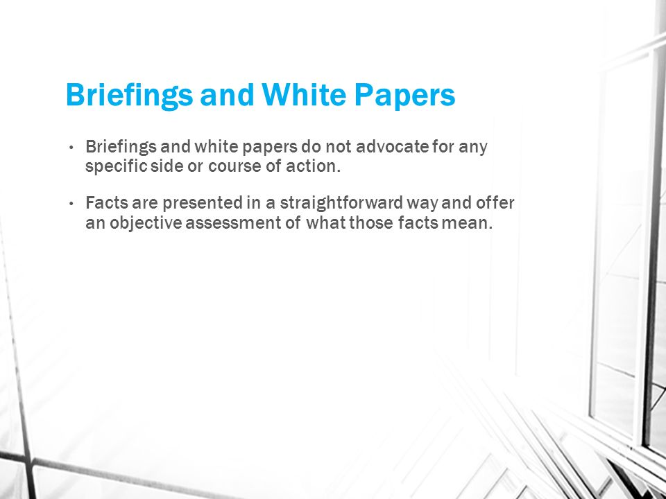 Briefings and White Papers Briefings and white papers do not advocate for any specific side or course of action. Facts are presented in a straightforw