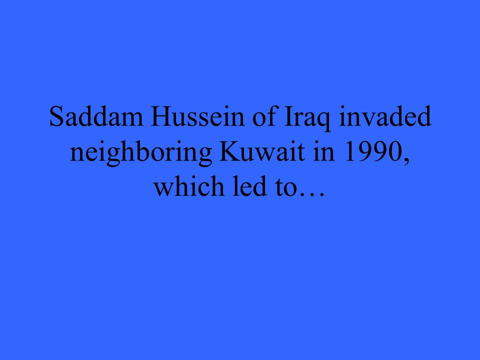 Saddam Hussein of Iraq invaded neighboring Kuwait in 1990, which led to…