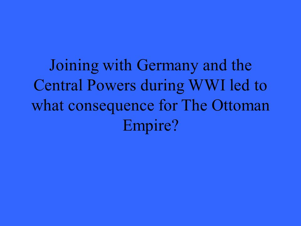 Joining with Germany and the Central Powers during WWI led to what consequence for The Ottoman Empire?