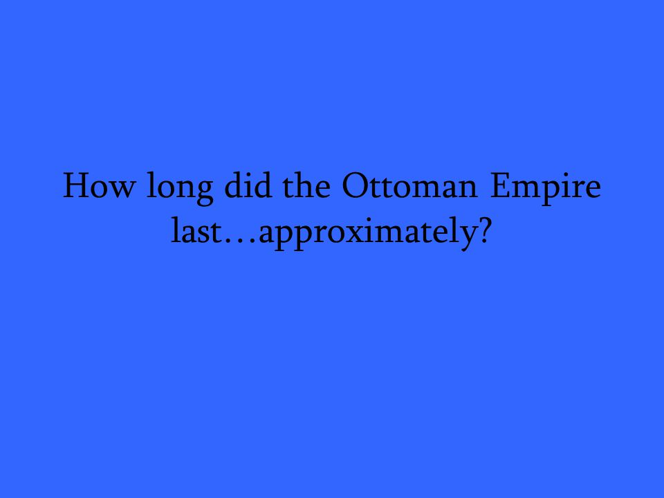How long did the Ottoman Empire last…approximately?