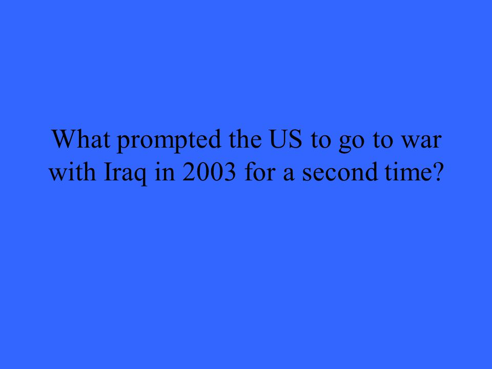 What prompted the US to go to war with Iraq in 2003 for a second time?