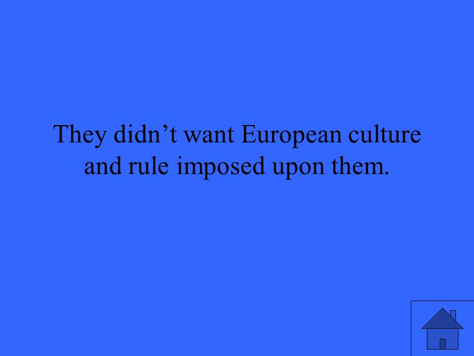 They didn't want European culture and rule imposed upon them.
