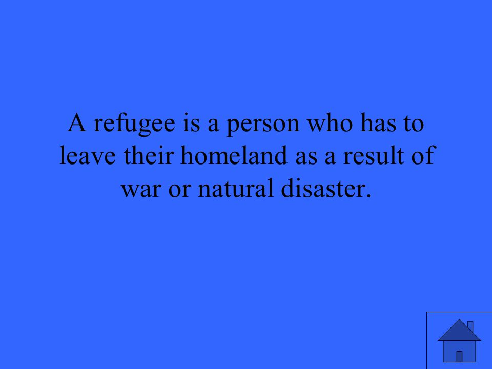 A refugee is a person who has to leave their homeland as a result of war or natural disaster.