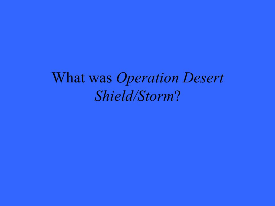 What was Operation Desert Shield/Storm?