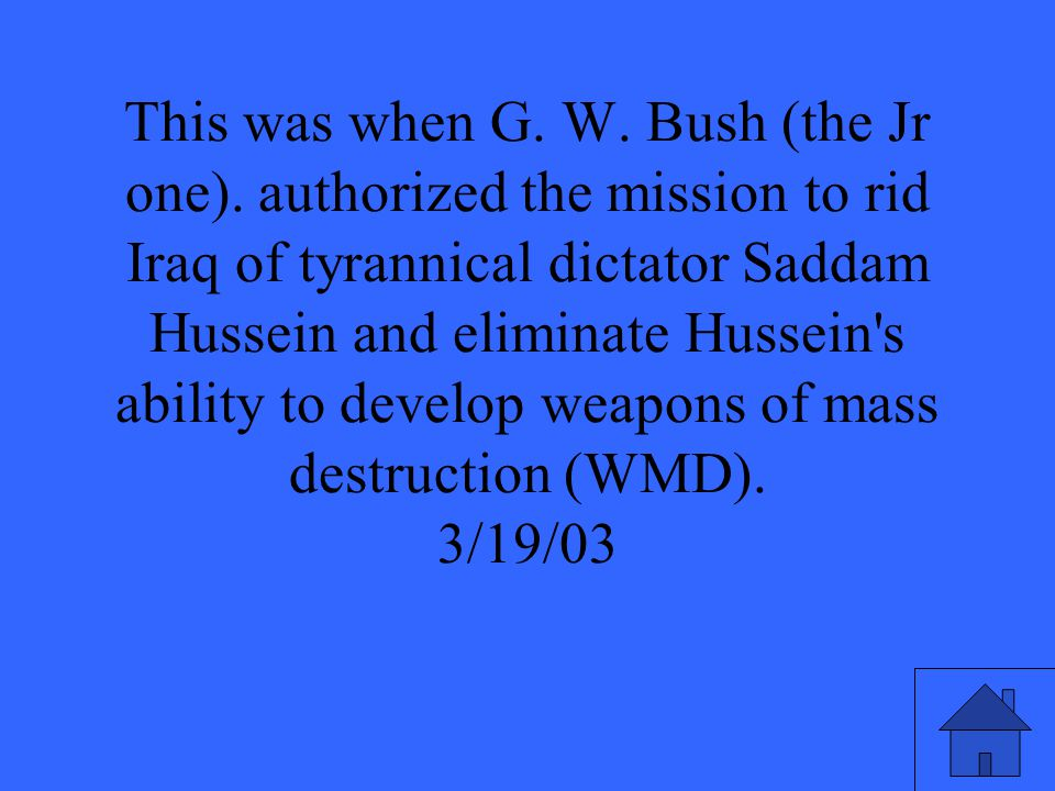 This was when G. W. Bush (the Jr one). authorized the mission to rid Iraq of tyrannical dictator Saddam Hussein and eliminate Hussein's ability to dev