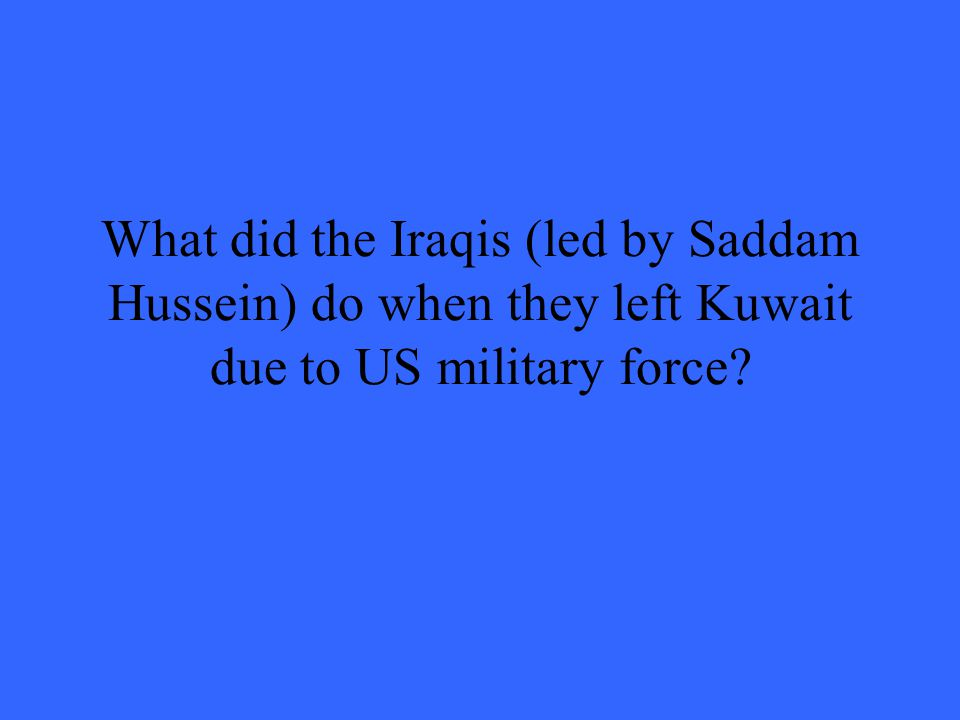 What did the Iraqis (led by Saddam Hussein) do when they left Kuwait due to US military force?