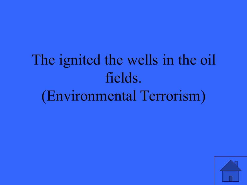 The ignited the wells in the oil fields. (Environmental Terrorism)