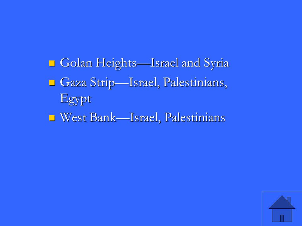 Golan Heights—Israel and Syria Golan Heights—Israel and Syria Gaza Strip—Israel, Palestinians, Egypt Gaza Strip—Israel, Palestinians, Egypt West Bank—