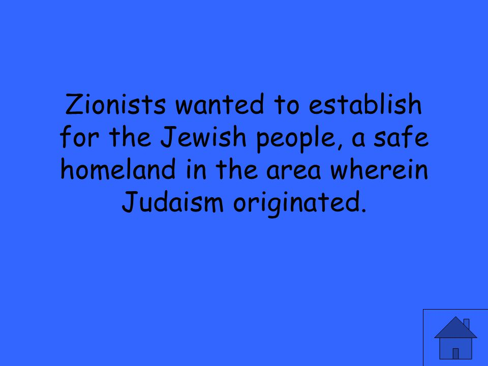 Zionists wanted to establish for the Jewish people, a safe homeland in the area wherein Judaism originated.