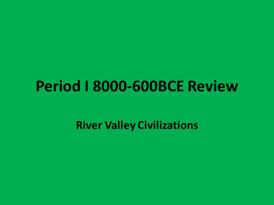 Period I 8000-600BCE Review River Valley Civilizations