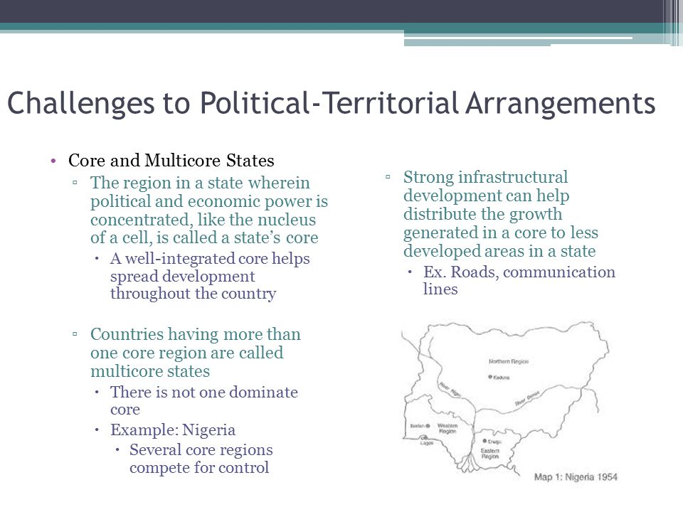 Challenges to Political-Territorial Arrangements Core and Multicore States ▫The region in a state wherein political and economic power is concentrated