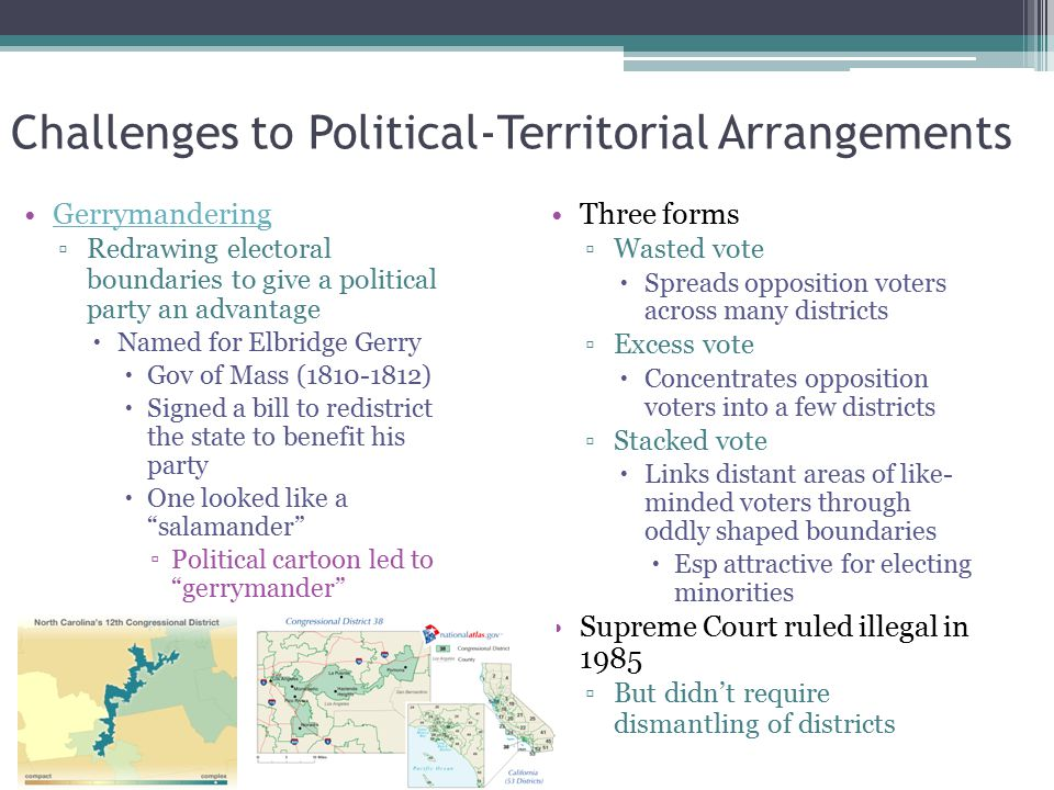 Challenges to Political-Territorial Arrangements Gerrymandering ▫Redrawing electoral boundaries to give a political party an advantage  Named for Elb