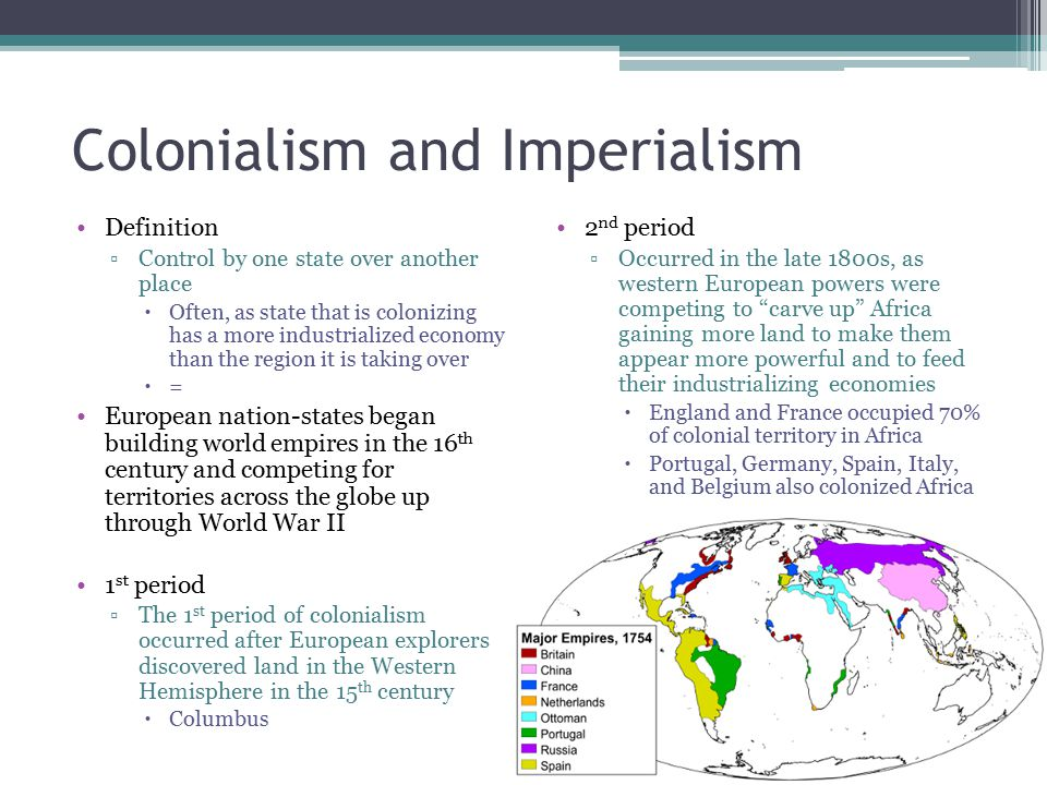 Colonialism and Imperialism Definition ▫Control by one state over another place  Often, as state that is colonizing has a more industrialized economy