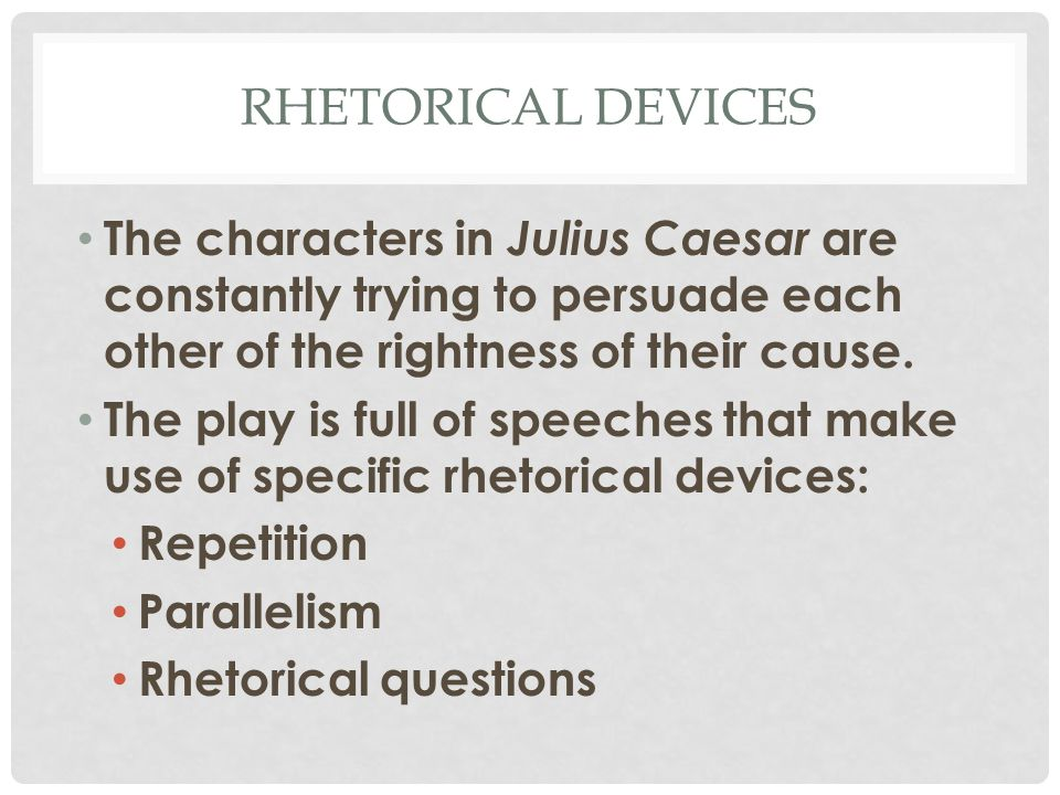 RHETORICAL DEVICES The characters in Julius Caesar are constantly trying to persuade each other of the rightness of their cause.