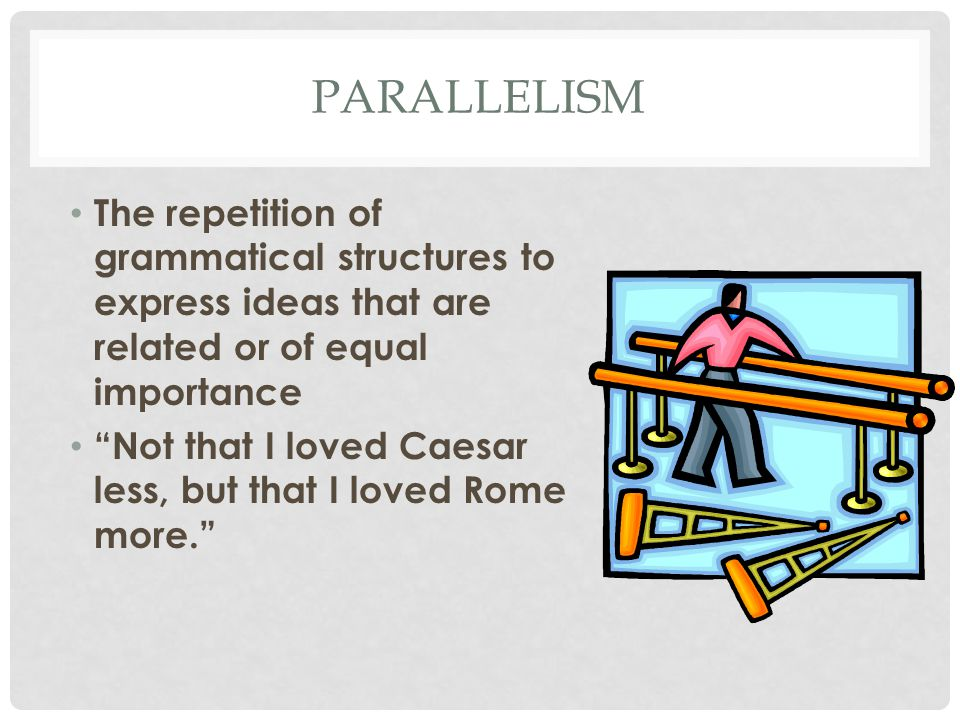 PARALLELISM The repetition of grammatical structures to express ideas that are related or of equal importance Not that I loved Caesar less, but that I loved Rome more.