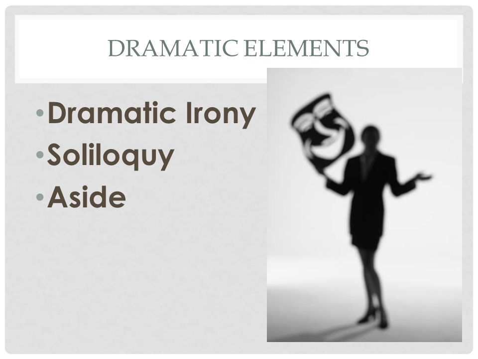 DRAMATIC IRONY Results when the audience knows more than one or more of the characters Helps build suspense