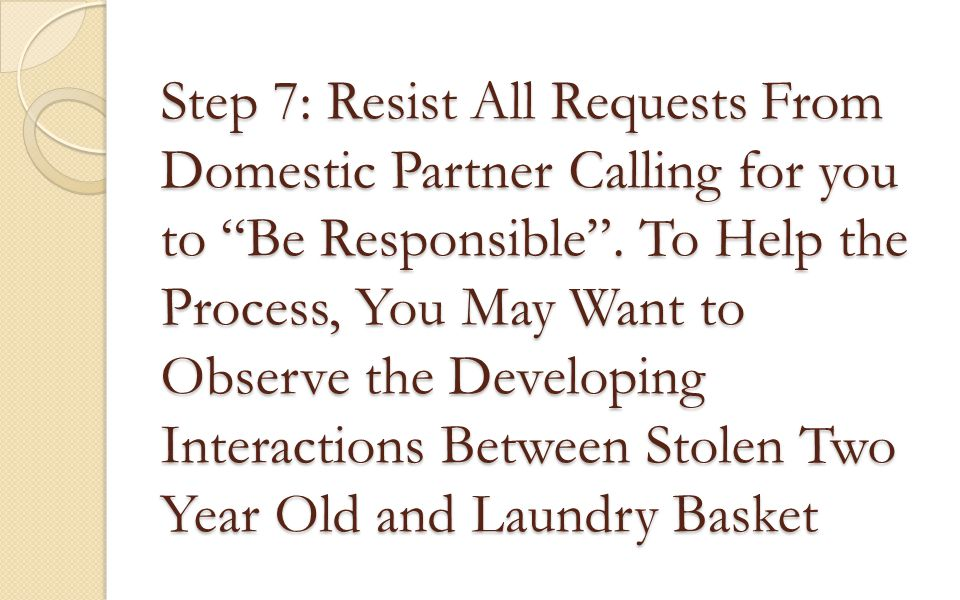"Step 7: Resist All Requests From Domestic Partner Calling for you to ""Be Responsible"". To Help the Process, You May Want to Observe the Developing Int"