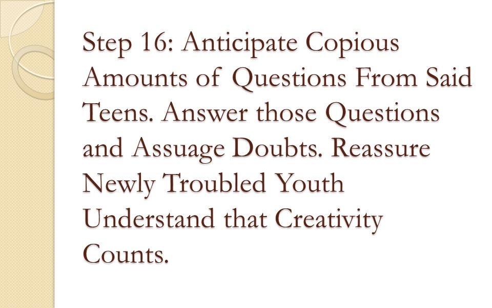 Step 16: Anticipate Copious Amounts of Questions From Said Teens. Answer those Questions and Assuage Doubts. Reassure Newly Troubled Youth Understand