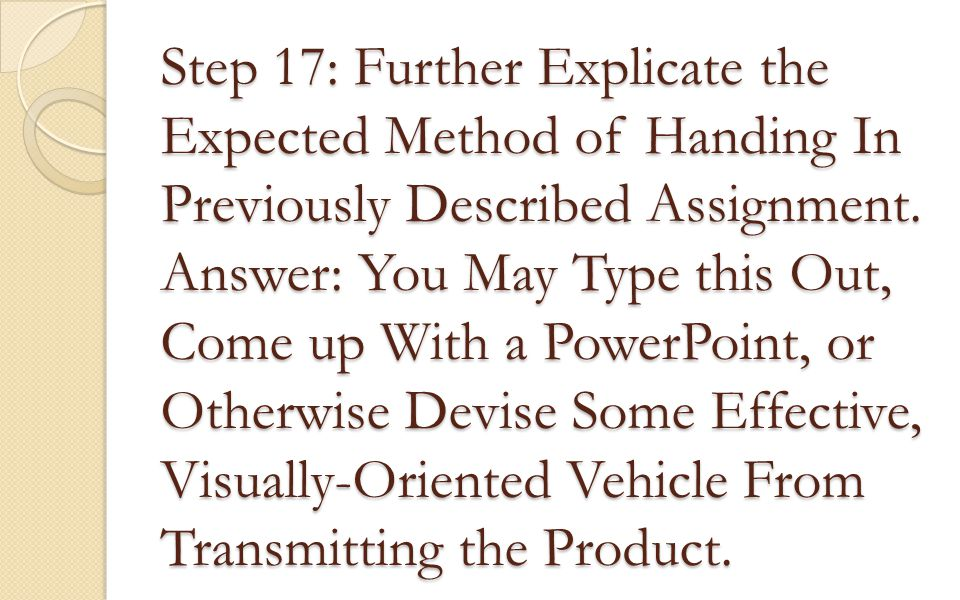 Step 17: Further Explicate the Expected Method of Handing In Previously Described Assignment. Answer: You May Type this Out, Come up With a PowerPoint