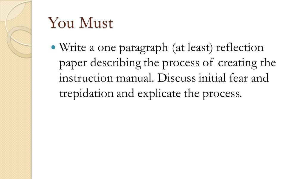 You Must Write a one paragraph (at least) reflection paper describing the process of creating the instruction manual. Discuss initial fear and trepida