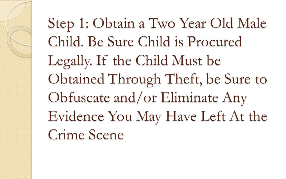 Step 1: Obtain a Two Year Old Male Child. Be Sure Child is Procured Legally. If the Child Must be Obtained Through Theft, be Sure to Obfuscate and/or