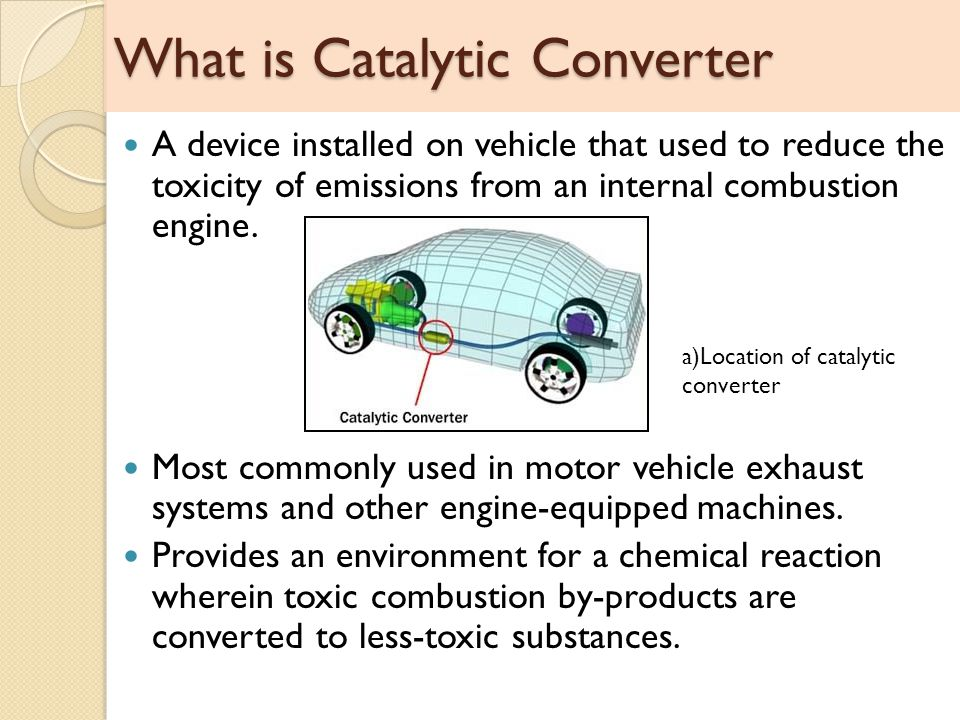 What is Catalytic Converter A device installed on vehicle that used to reduce the toxicity of emissions from an internal combustion engine.