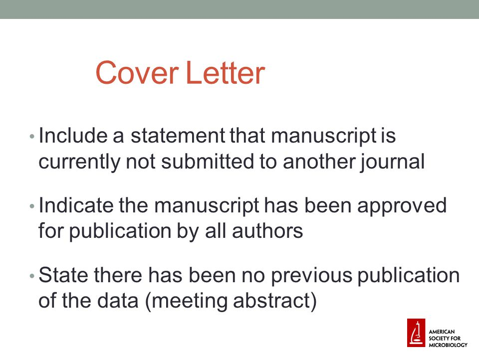 Cover Letter Include a statement that manuscript is currently not submitted to another journal Indicate the manuscript has been approved for publication by all authors State there has been no previous publication of the data (meeting abstract)